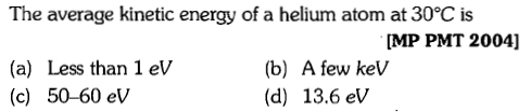 The average kinetic energy of a helium atom at 30°C is [MP PMT 2004] (a) Less than 1 eV (c) 50-60 ev (b) A few keV (d) 13.6 eV